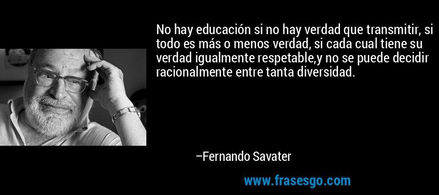No hay educación si no hay verdad que transmitir, si todo es más o menos verdad, si cada cual tiene su verdad igualmente respetable,y no se puede decidir racionalmente entre tanta diversidad. – Fernando Savater