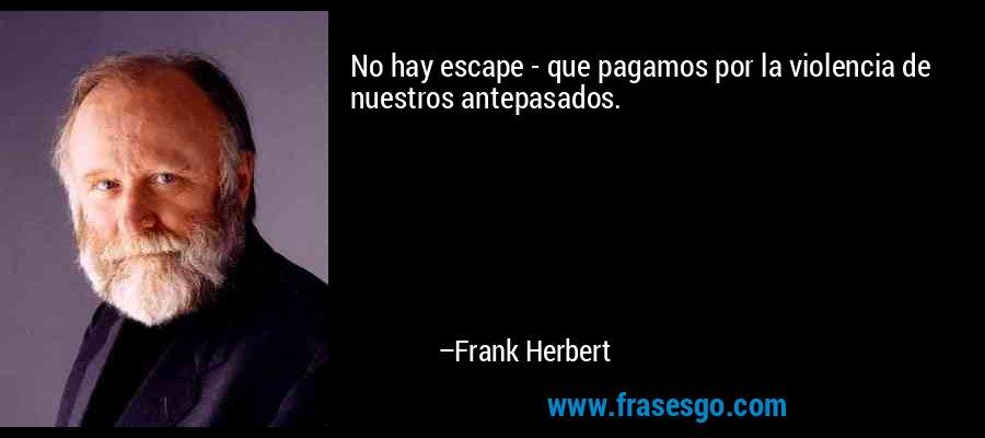 No hay escape - que pagamos por la violencia de nuestros antepasados. – Frank Herbert