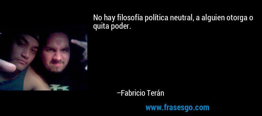 No hay filosofía política neutral, a alguien otorga o quita poder. – Fabricio Terán