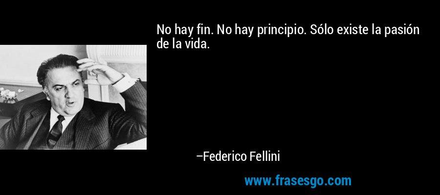 No hay fin. No hay principio. Sólo existe la pasión de la vida. – Federico Fellini