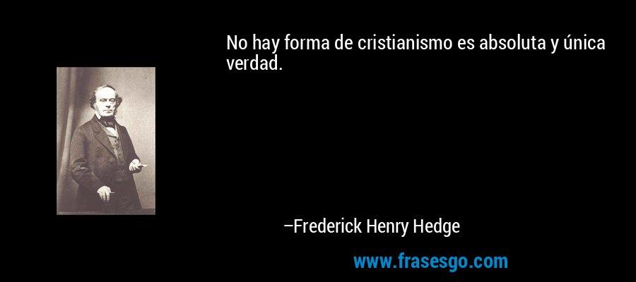 No hay forma de cristianismo es absoluta y única verdad. – Frederick Henry Hedge