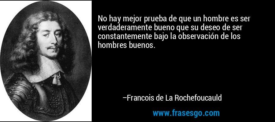 No hay mejor prueba de que un hombre es ser verdaderamente bueno que su deseo de ser constantemente bajo la observación de los hombres buenos. – Francois de La Rochefoucauld