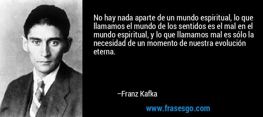 No hay nada aparte de un mundo espiritual, lo que llamamos el mundo de los sentidos es el mal en el mundo espiritual, y lo que llamamos mal es sólo la necesidad de un momento de nuestra evolución eterna. – Franz Kafka