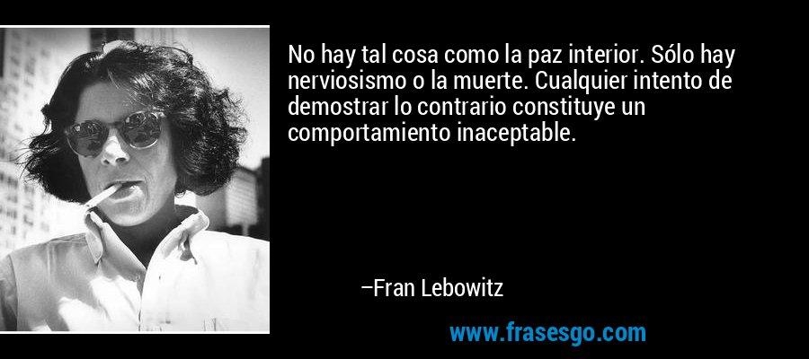 No hay tal cosa como la paz interior. Sólo hay nerviosismo o la muerte. Cualquier intento de demostrar lo contrario constituye un comportamiento inaceptable. – Fran Lebowitz