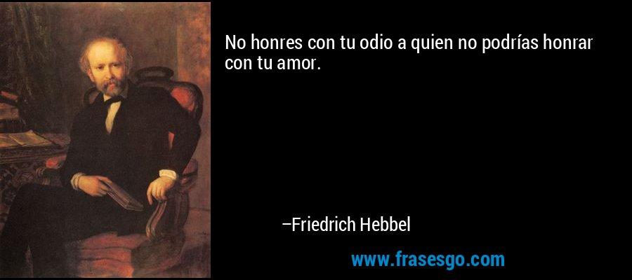 No honres con tu odio a quien no podrías honrar con tu amor. – Friedrich Hebbel