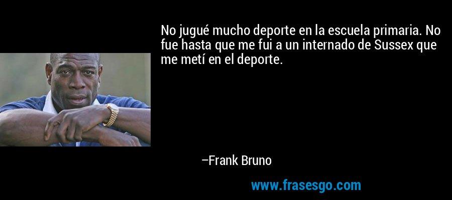 No jugué mucho deporte en la escuela primaria. No fue hasta que me fui a un internado de Sussex que me metí en el deporte. – Frank Bruno