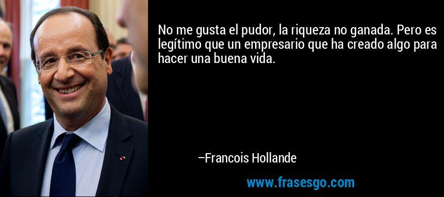 No me gusta el pudor, la riqueza no ganada. Pero es legítimo que un empresario que ha creado algo para hacer una buena vida. – Francois Hollande