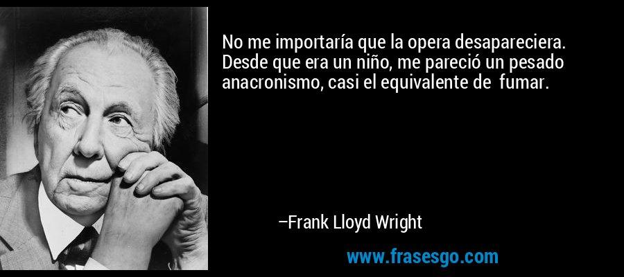 No me importaría que la opera desapareciera. Desde que era un niño, me pareció un pesado anacronismo, casi el equivalente de  fumar. – Frank Lloyd Wright