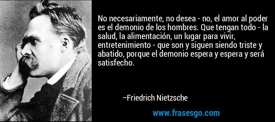 No necesariamente, no desea - no, el amor al poder es el demonio de los hombres. Que tengan todo - la salud, la alimentación, un lugar para vivir, entretenimiento - que son y siguen siendo triste y abatido, porque el demonio espera y espera y será satisfecho. – Friedrich Nietzsche
