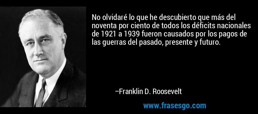 No olvidaré lo que he descubierto que más del noventa por ciento de todos los déficits nacionales de 1921 a 1939 fueron causados por los pagos de las guerras del pasado, presente y futuro. – Franklin D. Roosevelt