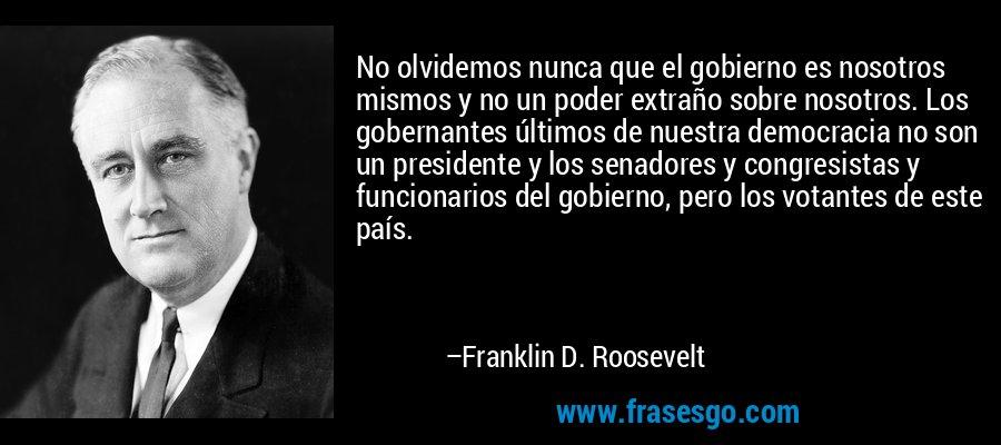 No olvidemos nunca que el gobierno es nosotros mismos y no un poder extraño sobre nosotros. Los gobernantes últimos de nuestra democracia no son un presidente y los senadores y congresistas y funcionarios del gobierno, pero los votantes de este país. – Franklin D. Roosevelt