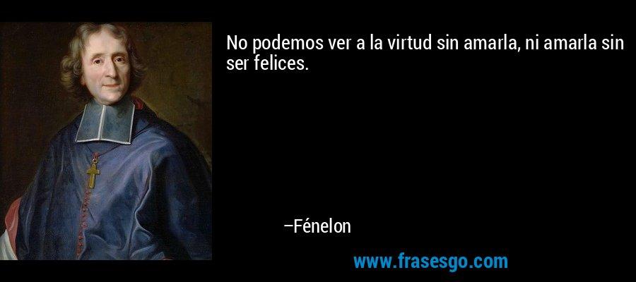 No podemos ver a la virtud sin amarla, ni amarla sin ser felices. – Fénelon