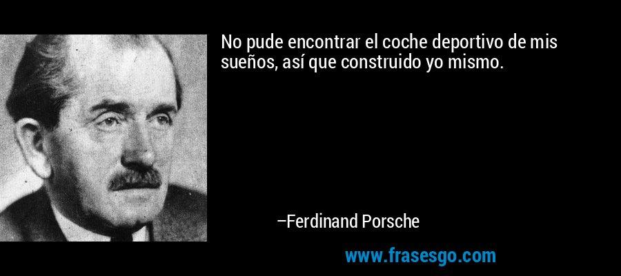 No pude encontrar el coche deportivo de mis sueños, así que construido yo mismo. – Ferdinand Porsche