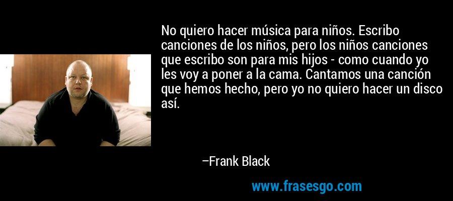 No quiero hacer música para niños. Escribo canciones de los niños, pero los niños canciones que escribo son para mis hijos - como cuando yo les voy a poner a la cama. Cantamos una canción que hemos hecho, pero yo no quiero hacer un disco así. – Frank Black