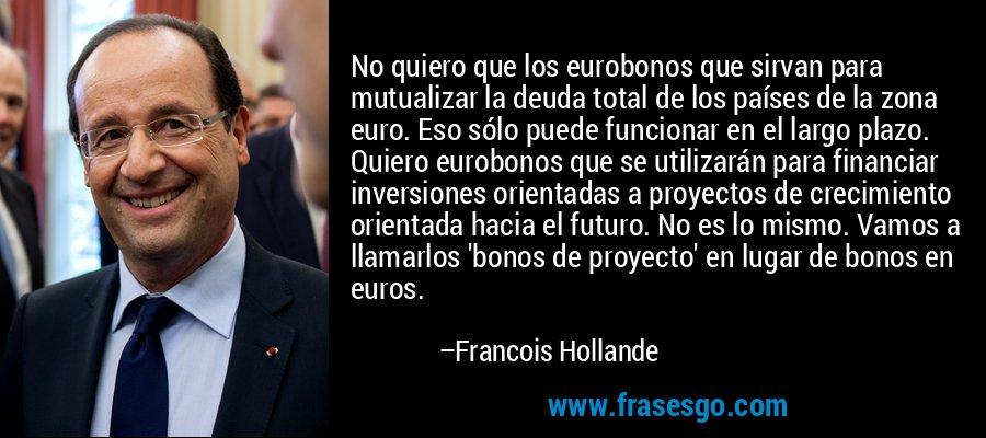 No quiero que los eurobonos que sirvan para mutualizar la deuda total de los países de la zona euro. Eso sólo puede funcionar en el largo plazo. Quiero eurobonos que se utilizarán para financiar inversiones orientadas a proyectos de crecimiento orientada hacia el futuro. No es lo mismo. Vamos a llamarlos 'bonos de proyecto' en lugar de bonos en euros. – Francois Hollande
