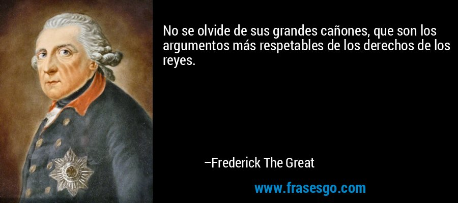 No se olvide de sus grandes cañones, que son los argumentos más respetables de los derechos de los reyes. – Frederick The Great