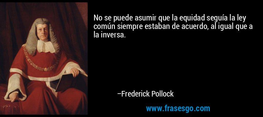 No se puede asumir que la equidad seguía la ley común siempre estaban de acuerdo, al igual que a la inversa. – Frederick Pollock