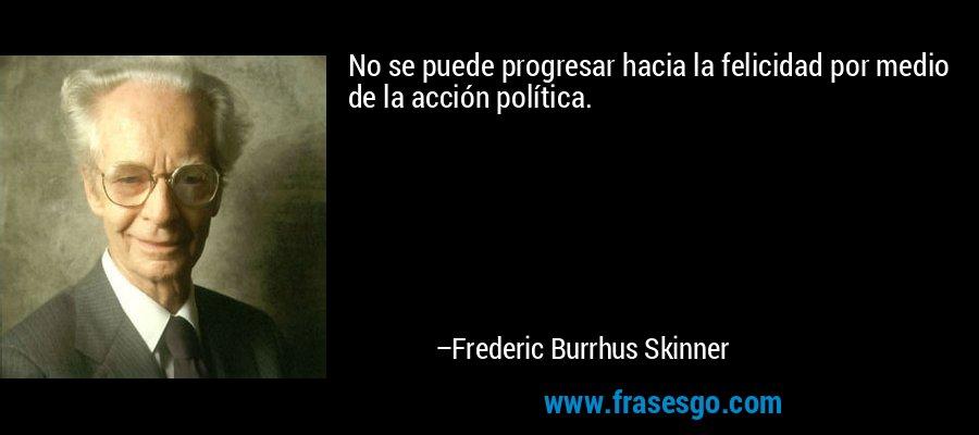 No se puede progresar hacia la felicidad por medio de la acción política. – Frederic Burrhus Skinner