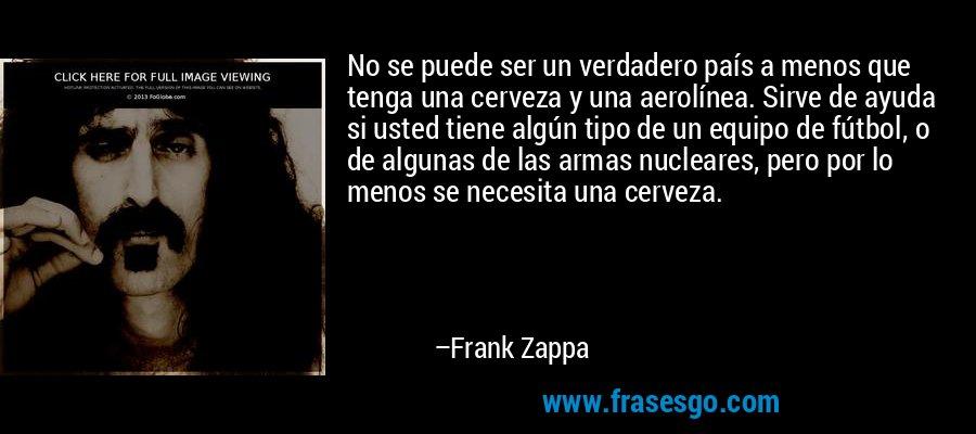 No se puede ser un verdadero país a menos que tenga una cerveza y una aerolínea. Sirve de ayuda si usted tiene algún tipo de un equipo de fútbol, o de algunas de las armas nucleares, pero por lo menos se necesita una cerveza. – Frank Zappa