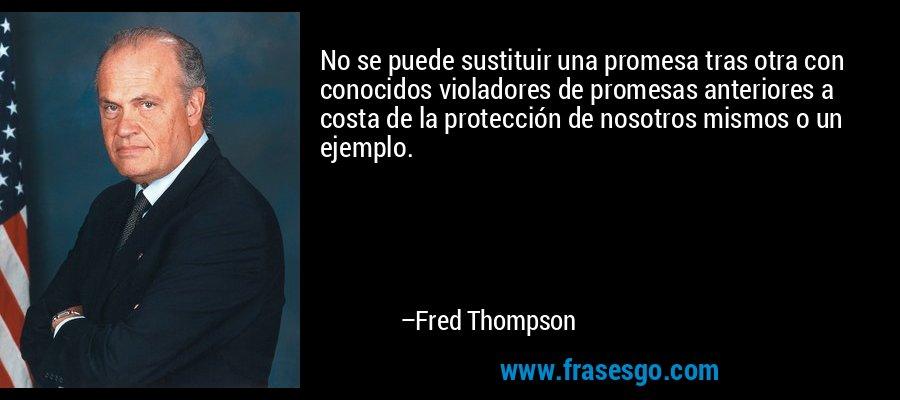 No se puede sustituir una promesa tras otra con conocidos violadores de promesas anteriores a costa de la protección de nosotros mismos o un ejemplo. – Fred Thompson