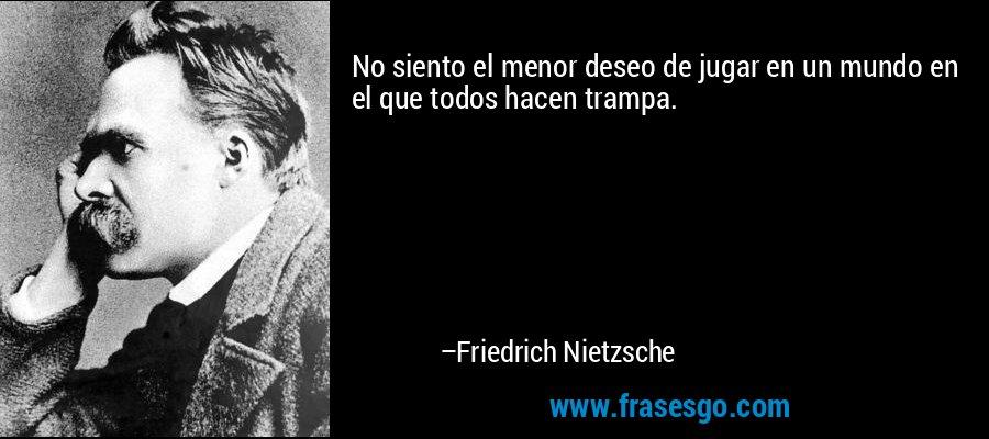 No siento el menor deseo de jugar en un mundo en el que todos hacen trampa. – Friedrich Nietzsche