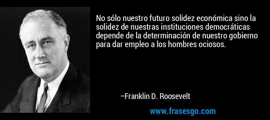 No sólo nuestro futuro solidez económica sino la solidez de nuestras instituciones democráticas depende de la determinación de nuestro gobierno para dar empleo a los hombres ociosos. – Franklin D. Roosevelt