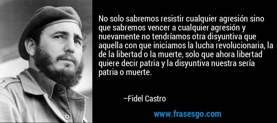 No solo sabremos resistir cualquier agresión sino que sabremos vencer a cualquier agresión y nuevamente no tendríamos otra disyuntiva que aquella con que iniciamos la lucha revolucionaria, la de la libertad o la muerte, solo que ahora libertad quiere decir patria y la disyuntiva nuestra sería patria o muerte. – Fidel Castro