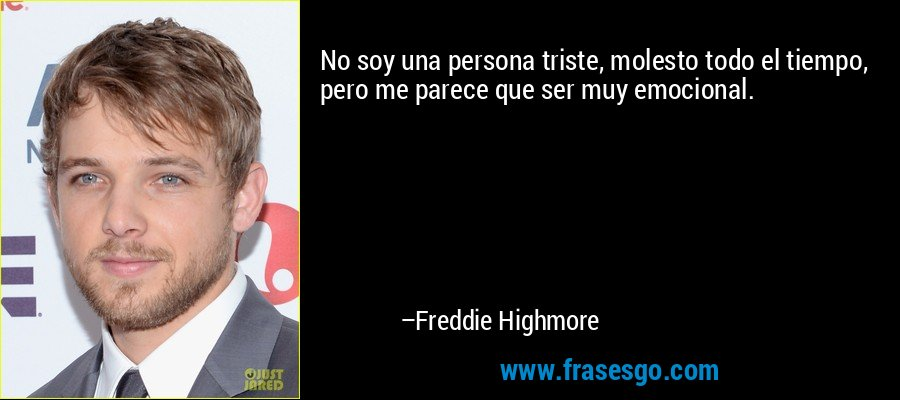 No soy una persona triste, molesto todo el tiempo, pero me parece que ser muy emocional. – Freddie Highmore