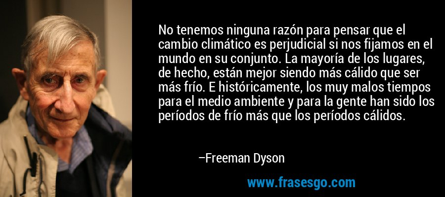 No tenemos ninguna razón para pensar que el cambio climático es perjudicial si nos fijamos en el mundo en su conjunto. La mayoría de los lugares, de hecho, están mejor siendo más cálido que ser más frío. E históricamente, los muy malos tiempos para el medio ambiente y para la gente han sido los períodos de frío más que los períodos cálidos. – Freeman Dyson