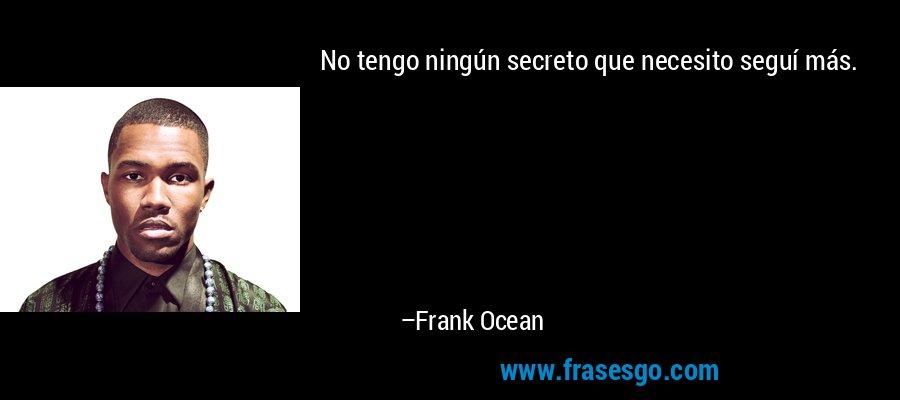 No tengo ningún secreto que necesito seguí más. – Frank Ocean