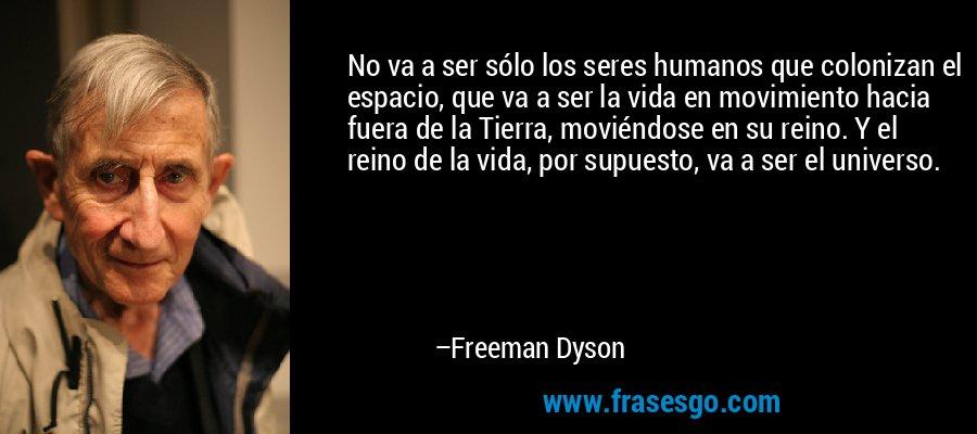 No va a ser sólo los seres humanos que colonizan el espacio, que va a ser la vida en movimiento hacia fuera de la Tierra, moviéndose en su reino. Y el reino de la vida, por supuesto, va a ser el universo. – Freeman Dyson