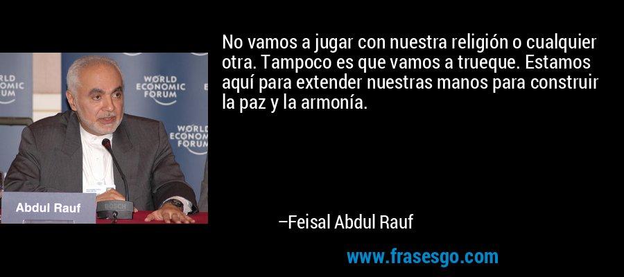 No vamos a jugar con nuestra religión o cualquier otra. Tampoco es que vamos a trueque. Estamos aquí para extender nuestras manos para construir la paz y la armonía. – Feisal Abdul Rauf