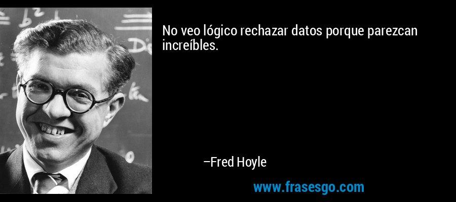 No veo lógico rechazar datos porque parezcan increíbles. – Fred Hoyle