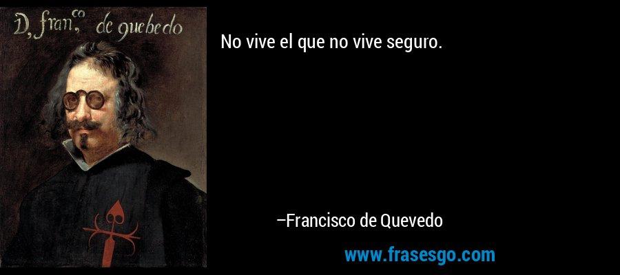 No vive el que no vive seguro. – Francisco de Quevedo
