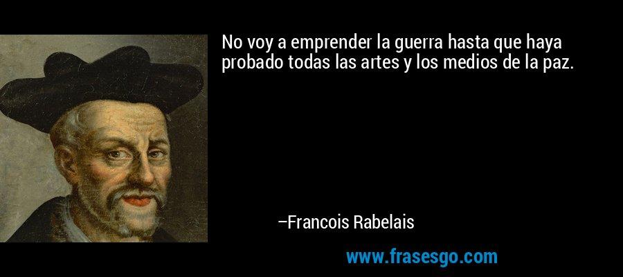 No voy a emprender la guerra hasta que haya probado todas las artes y los medios de la paz. – Francois Rabelais