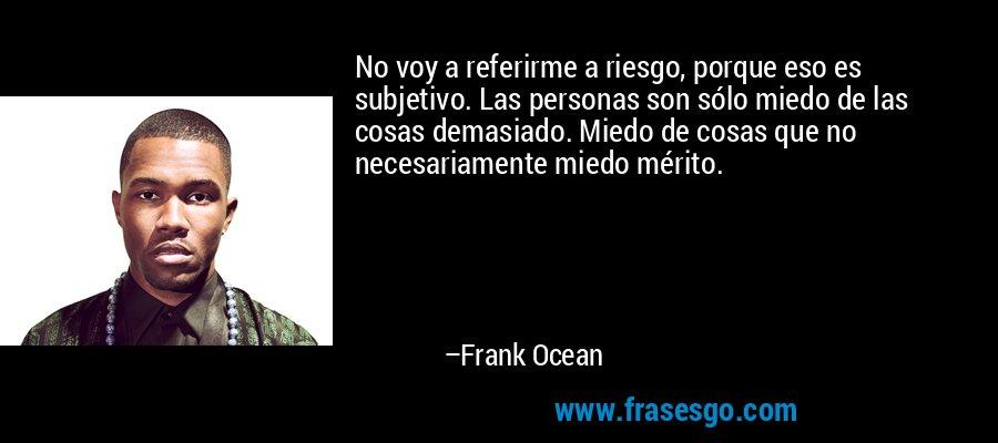 No voy a referirme a riesgo, porque eso es subjetivo. Las personas son sólo miedo de las cosas demasiado. Miedo de cosas que no necesariamente miedo mérito. – Frank Ocean