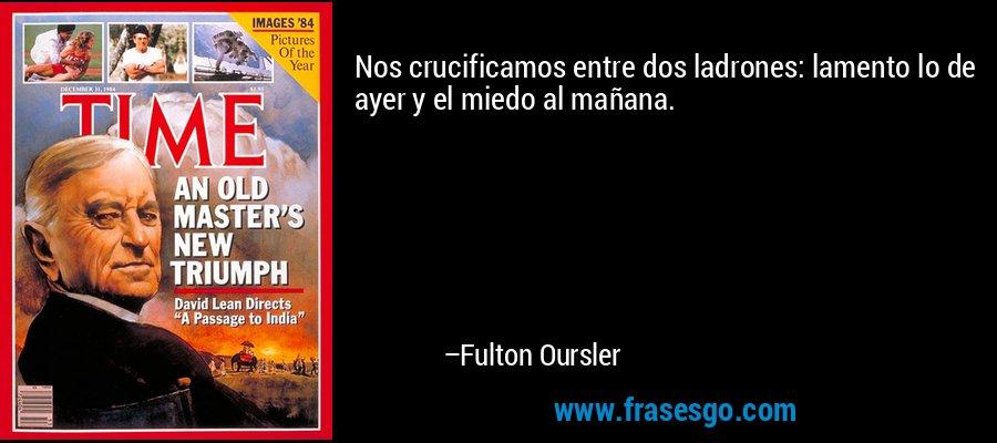 Nos crucificamos entre dos ladrones: lamento lo de ayer y el miedo al mañana. – Fulton Oursler