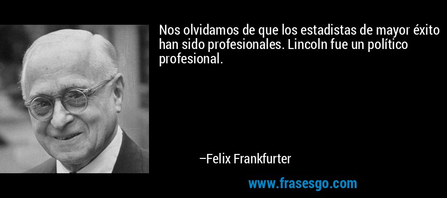 Nos olvidamos de que los estadistas de mayor éxito han sido profesionales. Lincoln fue un político profesional. – Felix Frankfurter
