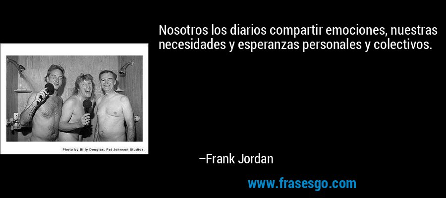 Nosotros los diarios compartir emociones, nuestras necesidades y esperanzas personales y colectivos. – Frank Jordan