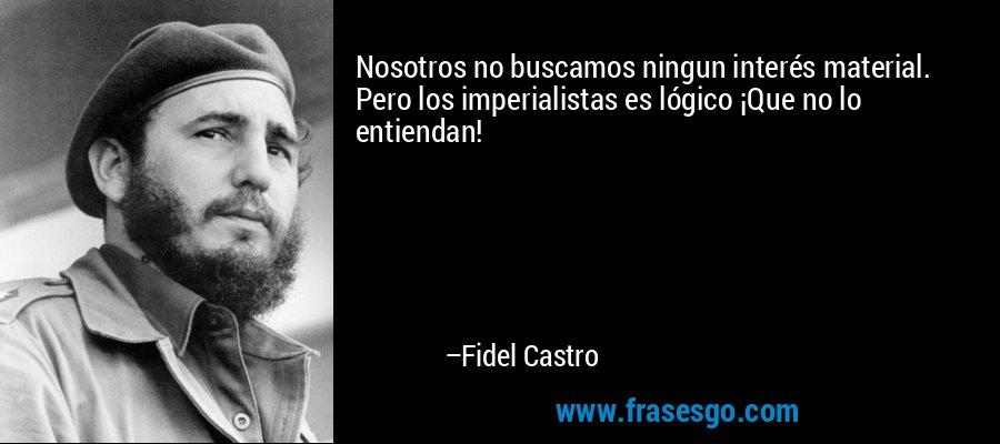 Nosotros no buscamos ningun interés material. Pero los imperialistas es lógico ¡Que no lo entiendan! – Fidel Castro
