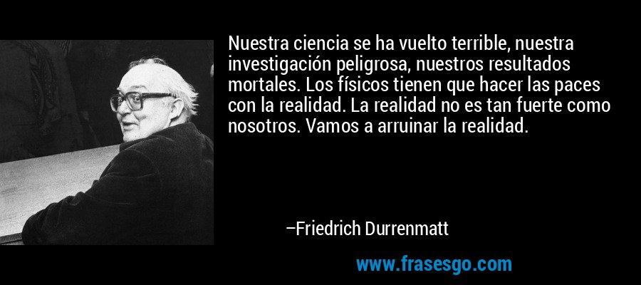 Nuestra ciencia se ha vuelto terrible, nuestra investigación peligrosa, nuestros resultados mortales. Los físicos tienen que hacer las paces con la realidad. La realidad no es tan fuerte como nosotros. Vamos a arruinar la realidad. – Friedrich Durrenmatt