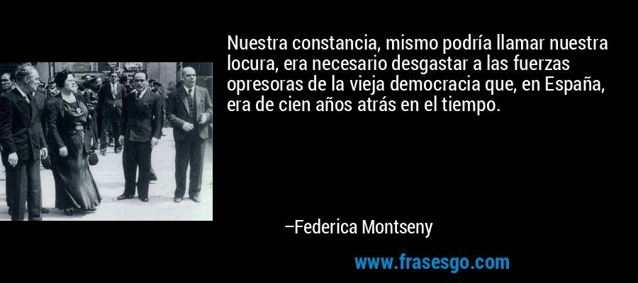 Nuestra constancia, mismo podría llamar nuestra locura, era necesario desgastar a las fuerzas opresoras de la vieja democracia que, en España, era de cien años atrás en el tiempo. – Federica Montseny