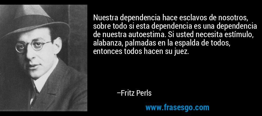 Nuestra dependencia hace esclavos de nosotros, sobre todo si esta dependencia es una dependencia de nuestra autoestima. Si usted necesita estímulo, alabanza, palmadas en la espalda de todos, entonces todos hacen su juez. – Fritz Perls