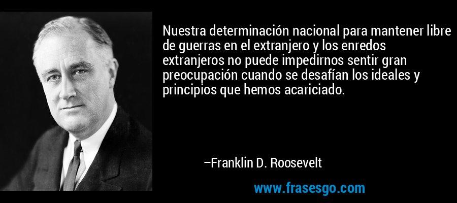 Nuestra determinación nacional para mantener libre de guerras en el extranjero y los enredos extranjeros no puede impedirnos sentir gran preocupación cuando se desafían los ideales y principios que hemos acariciado. – Franklin D. Roosevelt