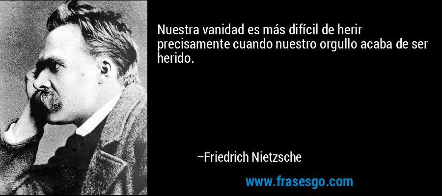 Nuestra vanidad es más difícil de herir precisamente cuando nuestro orgullo acaba de ser herido. – Friedrich Nietzsche