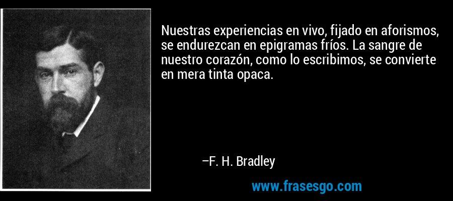 Nuestras experiencias en vivo, fijado en aforismos, se endurezcan en epigramas fríos. La sangre de nuestro corazón, como lo escribimos, se convierte en mera tinta opaca. – F. H. Bradley