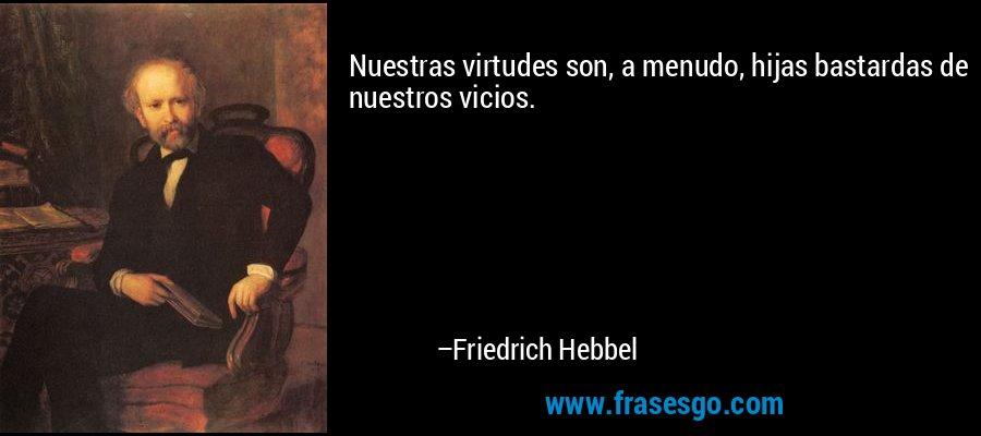 Nuestras virtudes son, a menudo, hijas bastardas de nuestros vicios. – Friedrich Hebbel