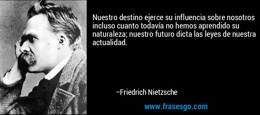 Nuestro destino ejerce su influencia sobre nosotros incluso cuanto todavía no hemos aprendido su naturaleza; nuestro futuro dicta las leyes de nuestra actualidad. – Friedrich Nietzsche