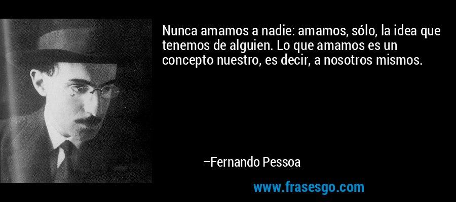 Nunca amamos a nadie: amamos, sólo, la idea que tenemos de alguien. Lo que amamos es un concepto nuestro, es decir, a nosotros mismos. – Fernando Pessoa