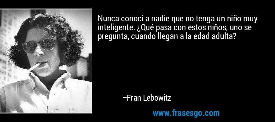 Nunca conocí a nadie que no tenga un niño muy inteligente. ¿Qué pasa con estos niños, uno se pregunta, cuando llegan a la edad adulta? – Fran Lebowitz